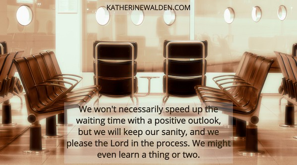 We won't necessarily speed up the waiting time with a positive outlook, but we will keep our sanity, and we please the Lord in the process. We might even learn a thing or two.