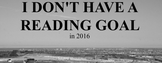 WHY I DONt HAVE A READING GOAL 2016
