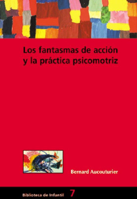 LOS FANTASMAS DE ACCION Y LA PRACTICA PSICOMOTRIZ. Bernard Aucouturier