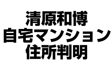 清原和博自宅マンションの場所はどこ?名前や住所が気になる!
