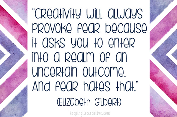 """""""Creativity will always provoke fear because it asks you to enter into a realm of an uncertain outcome. And fear hates that."""" (Elizabeth Gilbert)"""