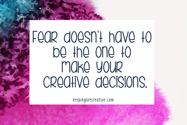 Fear doesn't have to be the one to make your creative decisions.
