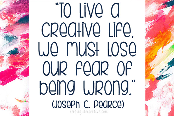 """""""To live a creative life we must lose our fear of being wrong."""" (Joseph C. Pearce)"""