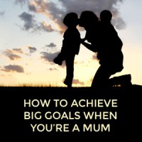 How to achieve your big goals when you're a mum