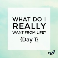 What do I really want from life? {Day 1}