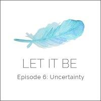 Let it be Episode 6: Uncertainty