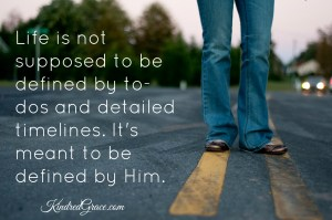 Life is not supposed to be defined by to-dos and detailed timelines. It's meant to be defined by Him.