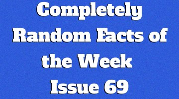 Completely Random Facts of the Week – Issue 69
