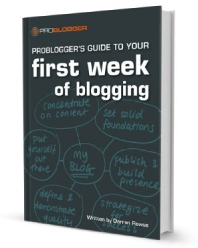 ProBlogger's Guide to Your First Week of Blogging