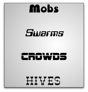 Crowds, Hives, Mobs and Swarms