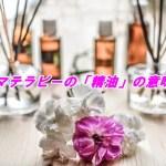 アロマテラピーで使う精油とは何?芳香植物からの抽出方法は3種類?