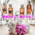 精油の正しい買い方や選び方は?香りは7種類ある?