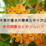 金木犀の香水の簡単な作り方は?使用期限はどのくらい?