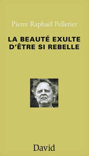 Pierre Raphaël Pelletier, La beauté exulte d'être si rebelle, poésie/essai, Ottawa, Éditions David, 2015, 104 pages, 16,95 $.