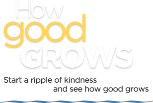 How Good Grows -- Start a ripple of kindness and see how good grows