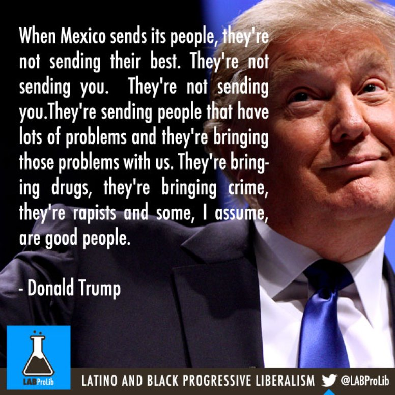 When Mexico sends its people, they're not sending their best. They're not sending you.  They're not sending you.They're sending people that have lots of problems and they're bringing those problems with us. They're bringing drugs, they're bringing crime, they're rapists and some, I assume, are good people. - Donald Trump