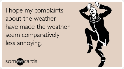 Funny Seasonal Ecard- I hope my complaints about the weather have made the weather seem comparatively less annoying