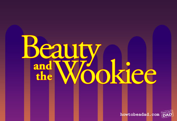 Beauty and the Wookiee by HowToBeADad.com