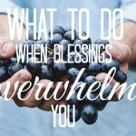 What to do when blessings overwhelm you