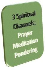 3 Spiritual Channels: Prayer, Meditation, Pondering