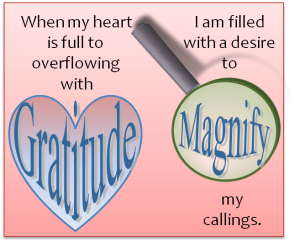 When my heart is full to overflowing with gratitude, I am filled with a desire to magnify my callings.
