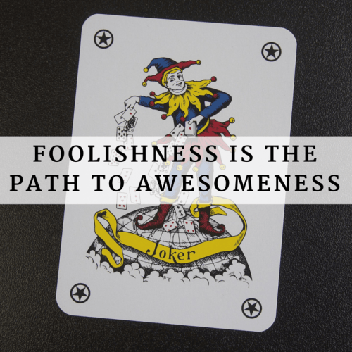 Foolishness is the path to awesomeness