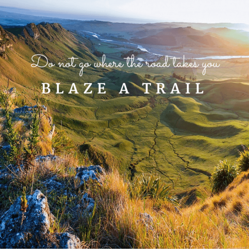Do not go where the road takes you, Blaze a Trail