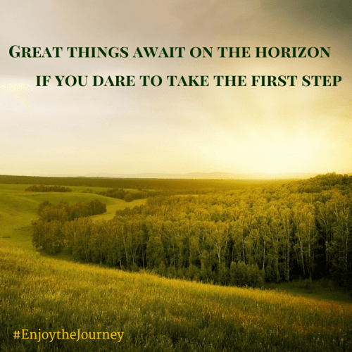 Great things await on the horizon, if you dare to take the first step