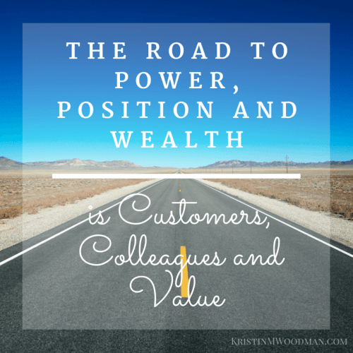 The road to Power, Position and Wealth is Customers, Colleagues and Value