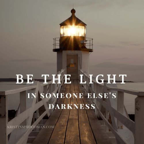 Be the Light in someone else's darkness
