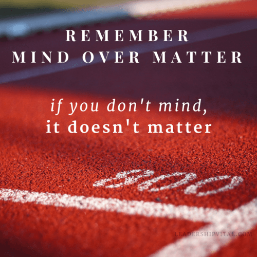 Remember mind over matter. If you don't mind, it doesn't matter.