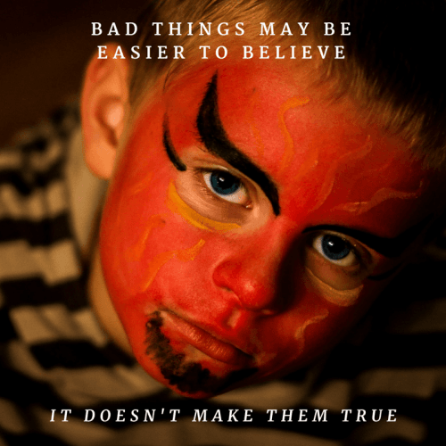 Bad things may be easier to believe, it doesn't make them true.