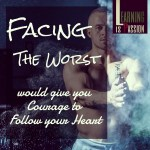 Facing the worst gives you the courage to follow your heart