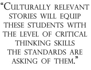Culturally relevant stories will equip these students with the level of critical thinking skills the standards are asking of them.""