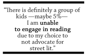 There is definitely a group of kids - maybe 5% - I am unable to engage in reading due to my choice to not advocate for street lit.