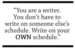 You are a writer. You don't have to write on someone else's schedule. Write on your OWN schedule.