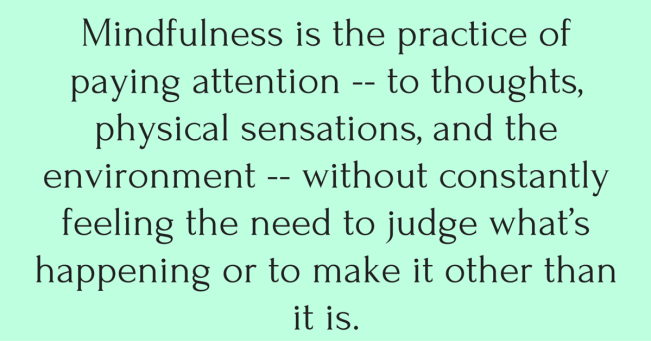Mindfulness is the practice of paying attention -- to thoughts, physical sensations, and the environment -- without constantly feeling the need to judge what's happening or to make it other than it is.