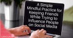 A Simple Mindful Practice for Keeping Friends While Trying to Influence People on Social Media