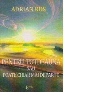PENTRU TOTDEAUNA SAU POATE CHIAR MAI DEPARTE - Adrian Rus