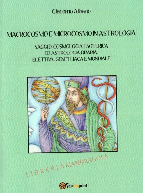 Macrocosmo e Microcosmo in Astrologia, saggi di cosmologia esoterica ed astrologia oraria, elettiva, genetliaca e mondiale