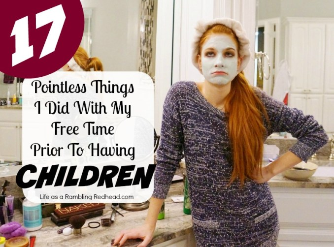 17 Pointless Things I Did With My Free Time Prior To Having Children.httplifeasaramblingredhead.com2016010817-pointless-things-i-did-with-my-free-time-prior-to-having-children