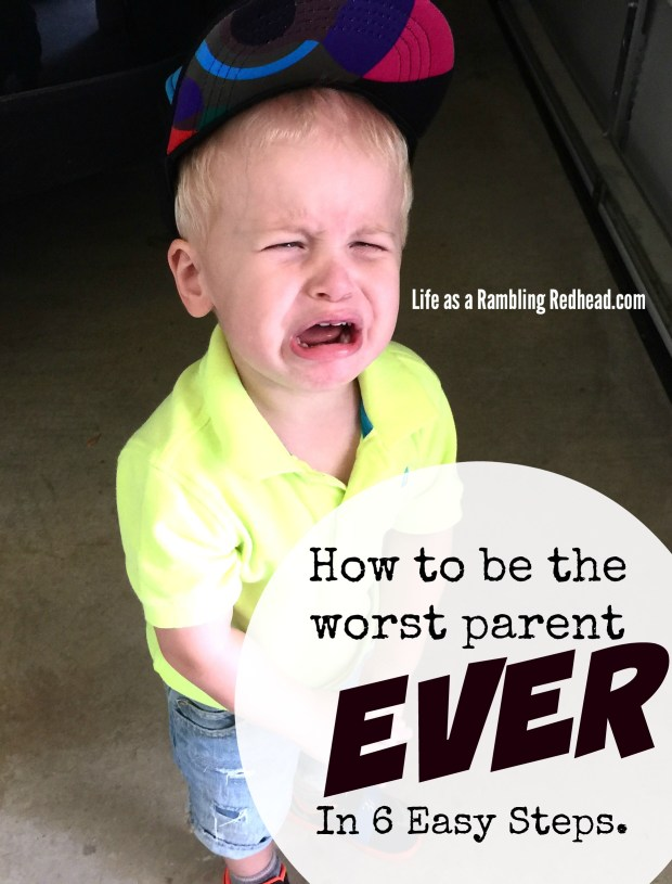 How To Be The Worst Parent Ever In 6 Easy Steps.httplifeasaramblingredhead.com20151010how-to-be-the-worst-parent-ever-in-6-easy-steps