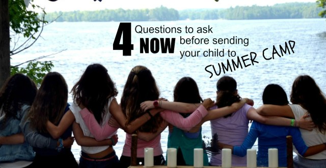 4 Questions to ask NOW before sending your child to summer camp