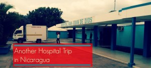 Life Out of the Box Another Hospital Trip in Nicaragua