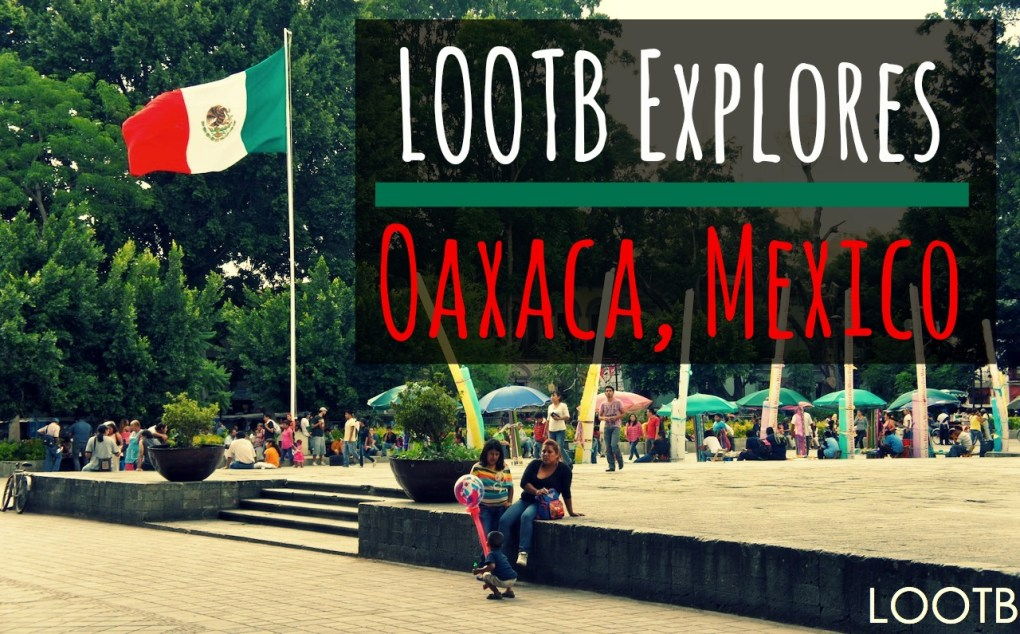 Life Out of the Box: LOOTB Explores OAxaca, Mexico