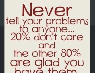 Never Tell Your Problems To Anyone...