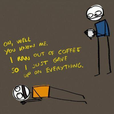 When I run out of coffee I give up on everything.