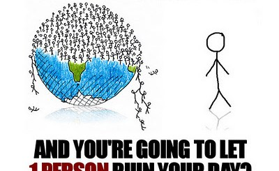 There are 7 billion people on earth, don't let even one of them ruin your day.