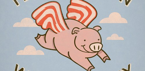 I'll eat bacon when pigs fry.
