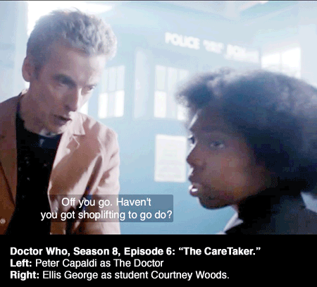 "Doctor Who, played by Peter Capaldi, speak the line: ""Haven't you shoplifting to go do"" to black actress Courtney Woods."